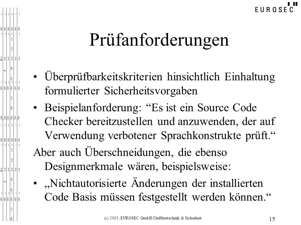 (c) 2005, EUROSEC GmbH Chiffriertechnik & Sicherheit 15 Prüfanforderungen Überprüfbarkeitskriterien hinsichtlich Einhaltung formulierter Sicherheitsvorgaben Beispielanforderung: Es ist ein Source Code Checker bereitzustellen und anzuwenden, der auf Verwendung verbotener Sprachkonstrukte prüft.