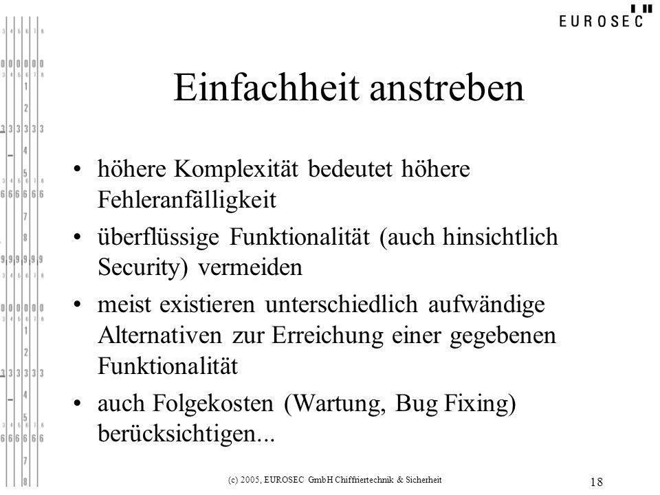 (c) 2005, EUROSEC GmbH Chiffriertechnik & Sicherheit 18 Einfachheit anstreben höhere Komplexität bedeutet höhere Fehleranfälligkeit überflüssige Funktionalität (auch hinsichtlich Security) vermeiden meist existieren unterschiedlich aufwändige Alternativen zur Erreichung einer gegebenen Funktionalität auch Folgekosten (Wartung, Bug Fixing) berücksichtigen...