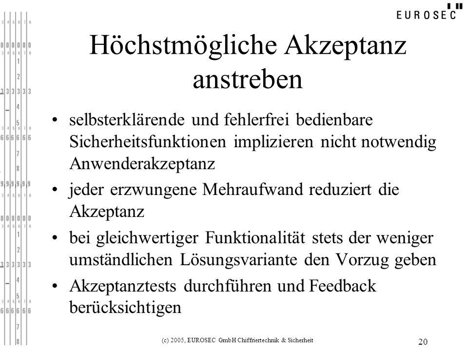 (c) 2005, EUROSEC GmbH Chiffriertechnik & Sicherheit 20 Höchstmögliche Akzeptanz anstreben selbsterklärende und fehlerfrei bedienbare Sicherheitsfunktionen implizieren nicht notwendig Anwenderakzeptanz jeder erzwungene Mehraufwand reduziert die Akzeptanz bei gleichwertiger Funktionalität stets der weniger umständlichen Lösungsvariante den Vorzug geben Akzeptanztests durchführen und Feedback berücksichtigen