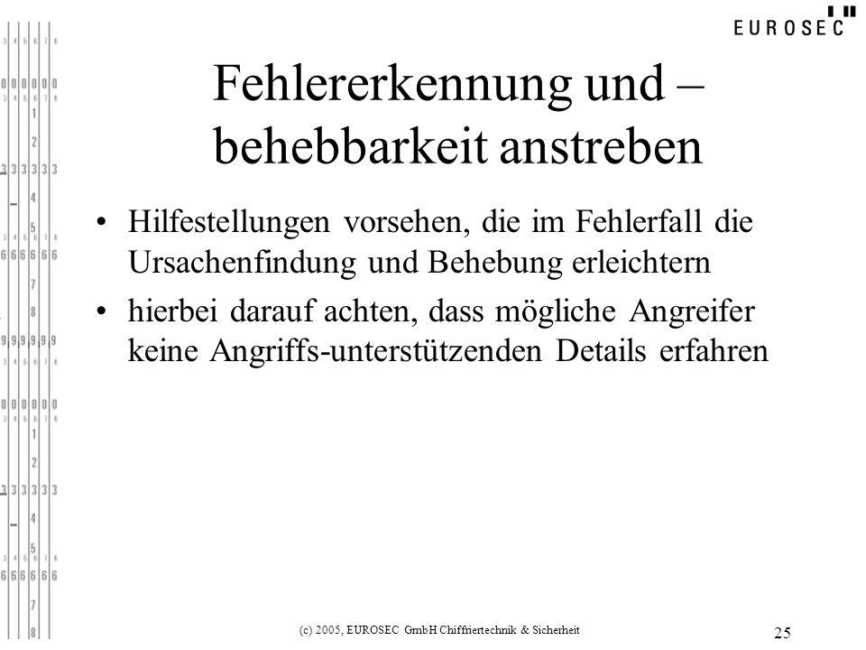 (c) 2005, EUROSEC GmbH Chiffriertechnik & Sicherheit 25 Fehlererkennung und – behebbarkeit anstreben Hilfestellungen vorsehen, die im Fehlerfall die Ursachenfindung und Behebung erleichtern hierbei darauf achten, dass mögliche Angreifer keine Angriffs-unterstützenden Details erfahren