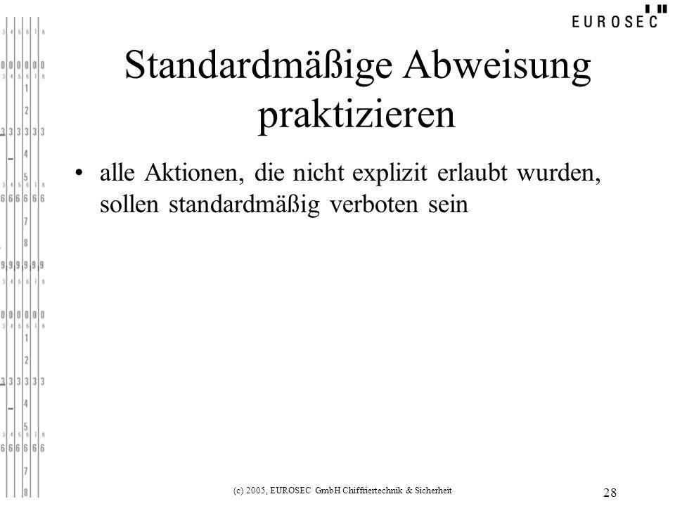 (c) 2005, EUROSEC GmbH Chiffriertechnik & Sicherheit 28 Standardmäßige Abweisung praktizieren alle Aktionen, die nicht explizit erlaubt wurden, sollen standardmäßig verboten sein