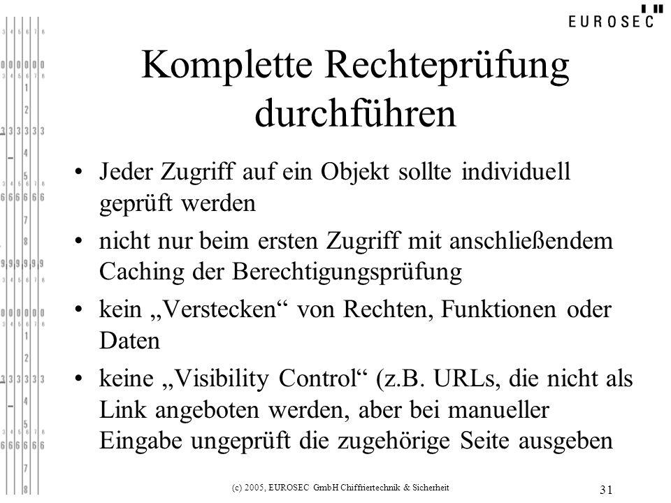 (c) 2005, EUROSEC GmbH Chiffriertechnik & Sicherheit 31 Komplette Rechteprüfung durchführen Jeder Zugriff auf ein Objekt sollte individuell geprüft werden nicht nur beim ersten Zugriff mit anschließendem Caching der Berechtigungsprüfung kein Verstecken von Rechten, Funktionen oder Daten keine Visibility Control (z.B.