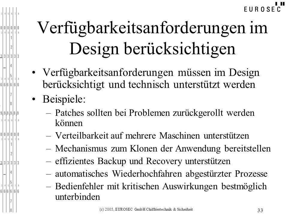 (c) 2005, EUROSEC GmbH Chiffriertechnik & Sicherheit 33 Verfügbarkeitsanforderungen im Design berücksichtigen Verfügbarkeitsanforderungen müssen im Design berücksichtigt und technisch unterstützt werden Beispiele: –Patches sollten bei Problemen zurückgerollt werden können –Verteilbarkeit auf mehrere Maschinen unterstützen –Mechanismus zum Klonen der Anwendung bereitstellen –effizientes Backup und Recovery unterstützen –automatisches Wiederhochfahren abgestürzter Prozesse –Bedienfehler mit kritischen Auswirkungen bestmöglich unterbinden