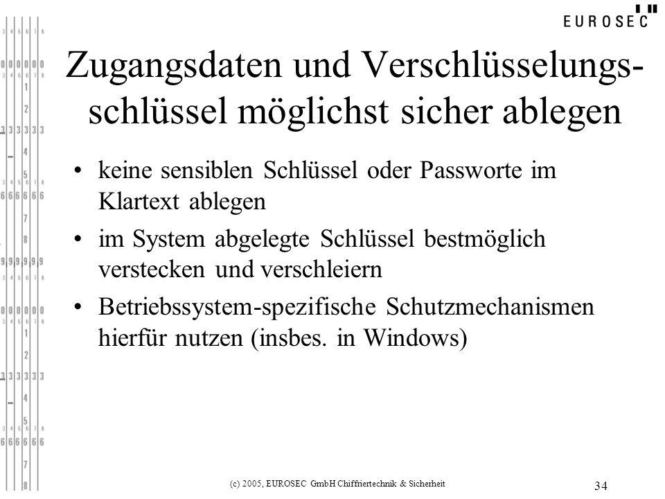 (c) 2005, EUROSEC GmbH Chiffriertechnik & Sicherheit 34 Zugangsdaten und Verschlüsselungs- schlüssel möglichst sicher ablegen keine sensiblen Schlüssel oder Passworte im Klartext ablegen im System abgelegte Schlüssel bestmöglich verstecken und verschleiern Betriebssystem-spezifische Schutzmechanismen hierfür nutzen (insbes.