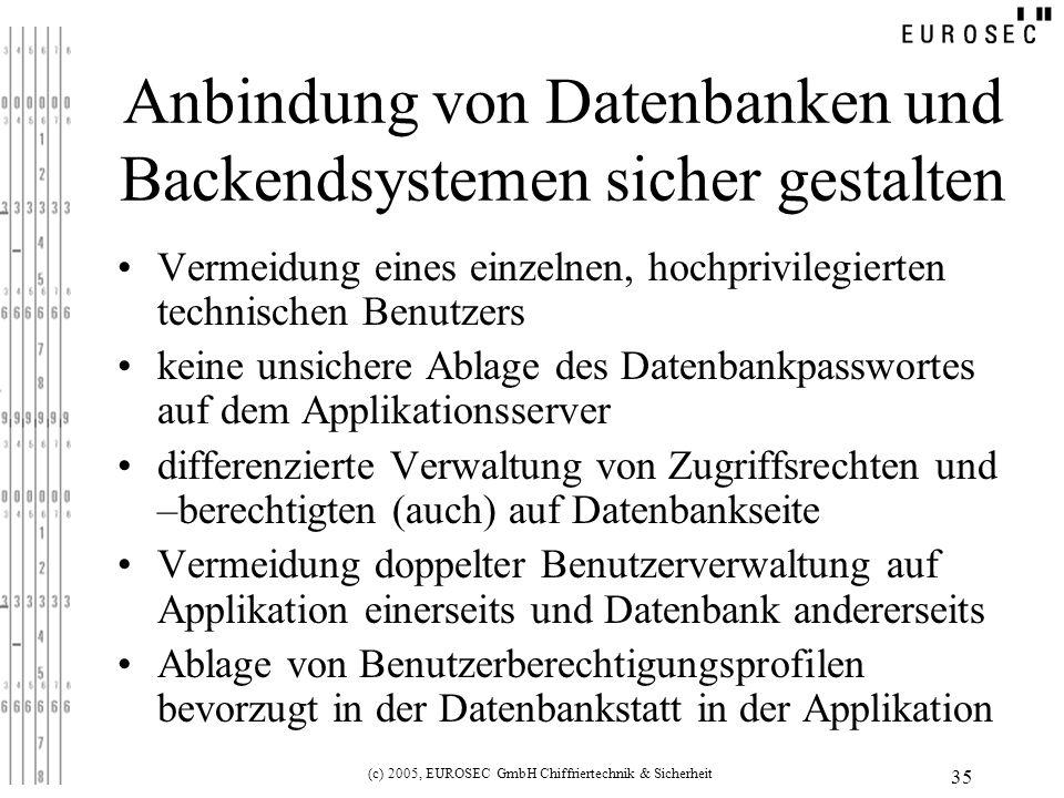 (c) 2005, EUROSEC GmbH Chiffriertechnik & Sicherheit 35 Anbindung von Datenbanken und Backendsystemen sicher gestalten Vermeidung eines einzelnen, hochprivilegierten technischen Benutzers keine unsichere Ablage des Datenbankpasswortes auf dem Applikationsserver differenzierte Verwaltung von Zugriffsrechten und –berechtigten (auch) auf Datenbankseite Vermeidung doppelter Benutzerverwaltung auf Applikation einerseits und Datenbank andererseits Ablage von Benutzerberechtigungsprofilen bevorzugt in der Datenbankstatt in der Applikation