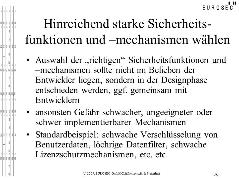 (c) 2005, EUROSEC GmbH Chiffriertechnik & Sicherheit 36 Hinreichend starke Sicherheits- funktionen und –mechanismen wählen Auswahl der richtigen Sicherheitsfunktionen und –mechanismen sollte nicht im Belieben der Entwickler liegen, sondern in der Designphase entschieden werden, ggf.