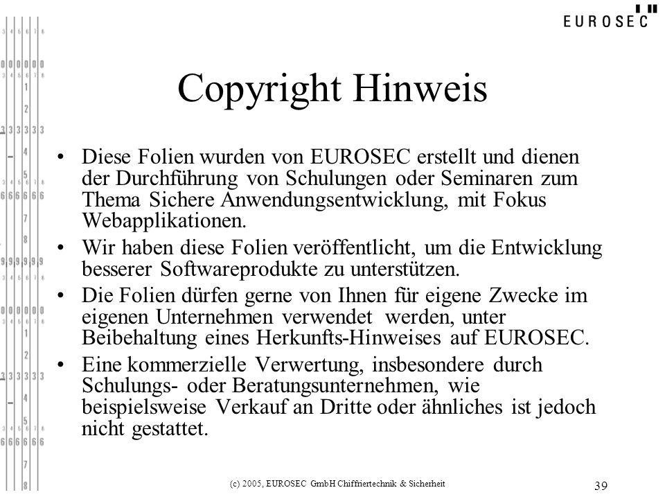 (c) 2005, EUROSEC GmbH Chiffriertechnik & Sicherheit 39 Copyright Hinweis Diese Folien wurden von EUROSEC erstellt und dienen der Durchführung von Schulungen oder Seminaren zum Thema Sichere Anwendungsentwicklung, mit Fokus Webapplikationen.
