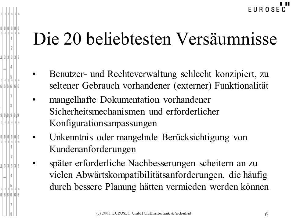 (c) 2005, EUROSEC GmbH Chiffriertechnik & Sicherheit 6 Die 20 beliebtesten Versäumnisse Benutzer- und Rechteverwaltung schlecht konzipiert, zu seltener Gebrauch vorhandener (externer) Funktionalität mangelhafte Dokumentation vorhandener Sicherheitsmechanismen und erforderlicher Konfigurationsanpassungen Unkenntnis oder mangelnde Berücksichtigung von Kundenanforderungen später erforderliche Nachbesserungen scheitern an zu vielen Abwärtskompatibilitätsanforderungen, die häufig durch bessere Planung hätten vermieden werden können