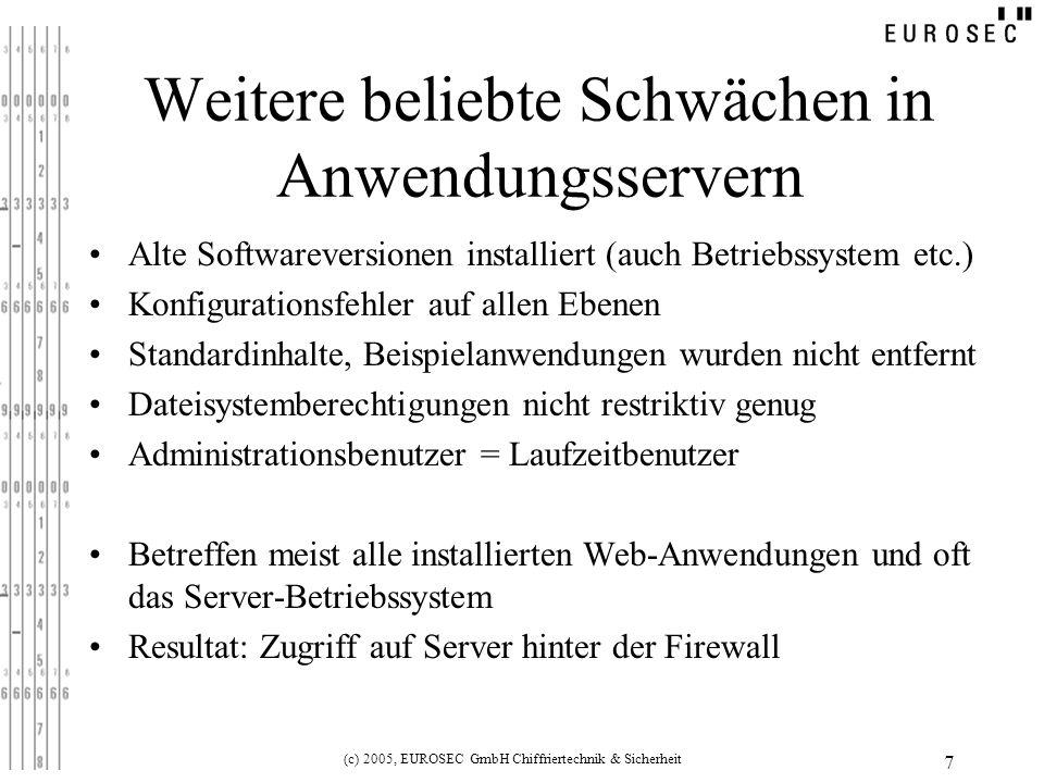 (c) 2005, EUROSEC GmbH Chiffriertechnik & Sicherheit 7 Weitere beliebte Schwächen in Anwendungsservern Alte Softwareversionen installiert (auch Betriebssystem etc.) Konfigurationsfehler auf allen Ebenen Standardinhalte, Beispielanwendungen wurden nicht entfernt Dateisystemberechtigungen nicht restriktiv genug Administrationsbenutzer = Laufzeitbenutzer Betreffen meist alle installierten Web-Anwendungen und oft das Server-Betriebssystem Resultat: Zugriff auf Server hinter der Firewall