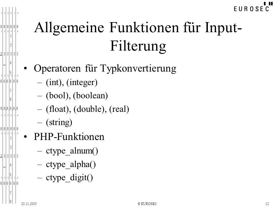 23.11.2005© EUROSEC12 Allgemeine Funktionen für Input- Filterung Operatoren für Typkonvertierung –(int), (integer) –(bool), (boolean) –(float), (double), (real) –(string) PHP-Funktionen –ctype_alnum() –ctype_alpha() –ctype_digit()