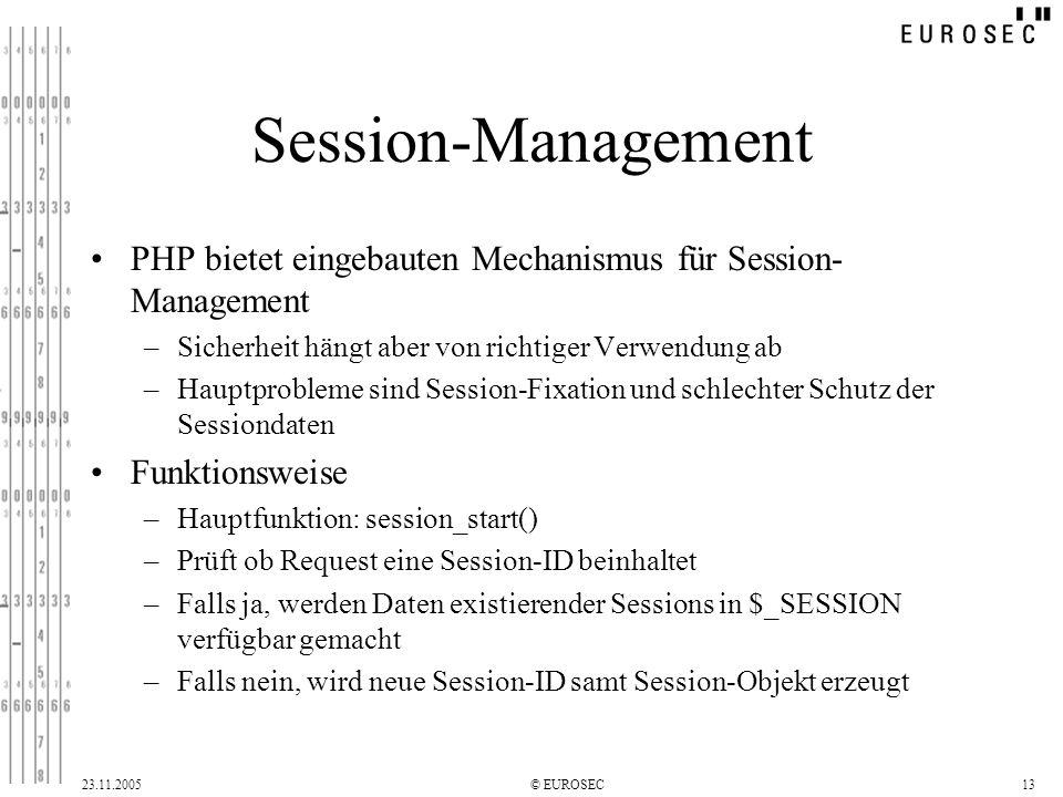 23.11.2005© EUROSEC13 Session-Management PHP bietet eingebauten Mechanismus für Session- Management –Sicherheit hängt aber von richtiger Verwendung ab –Hauptprobleme sind Session-Fixation und schlechter Schutz der Sessiondaten Funktionsweise –Hauptfunktion: session_start() –Prüft ob Request eine Session-ID beinhaltet –Falls ja, werden Daten existierender Sessions in $_SESSION verfügbar gemacht –Falls nein, wird neue Session-ID samt Session-Objekt erzeugt