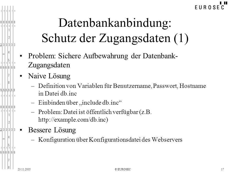 23.11.2005© EUROSEC17 Datenbankanbindung: Schutz der Zugangsdaten (1) Problem: Sichere Aufbewahrung der Datenbank- Zugangsdaten Naive Lösung –Definition von Variablen für Benutzername, Passwort, Hostname in Datei db.inc –Einbinden über include db.inc –Problem: Datei ist öffentlich verfügbar (z.B.