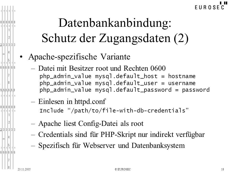 23.11.2005© EUROSEC18 Datenbankanbindung: Schutz der Zugangsdaten (2) Apache-spezifische Variante –Datei mit Besitzer root und Rechten 0600 –Einlesen in httpd.conf –Apache liest Config-Datei als root –Credentials sind für PHP-Skript nur indirekt verfügbar –Spezifisch für Webserver und Datenbanksystem php_admin_value mysql.default_host = hostname php_admin_value mysql.default_user = username php_admin_value mysql.default_password = password Include /path/to/file-with-db-credentials