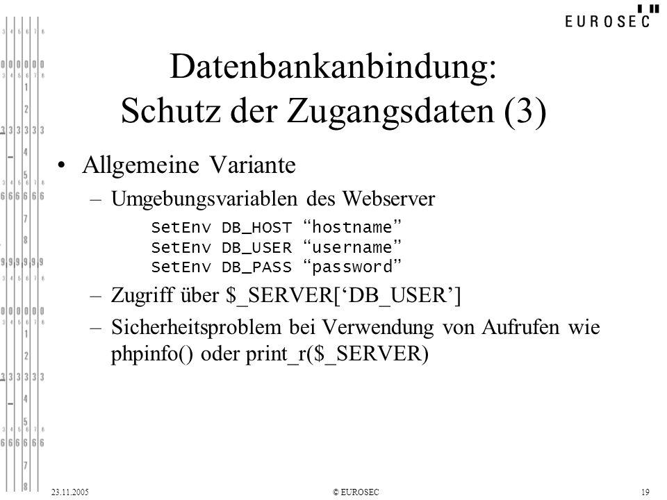 23.11.2005© EUROSEC19 Datenbankanbindung: Schutz der Zugangsdaten (3) Allgemeine Variante –Umgebungsvariablen des Webserver –Zugriff über $_SERVER[DB_USER] –Sicherheitsproblem bei Verwendung von Aufrufen wie phpinfo() oder print_r($_SERVER) SetEnv DB_HOST hostname SetEnv DB_USER username SetEnv DB_PASS password