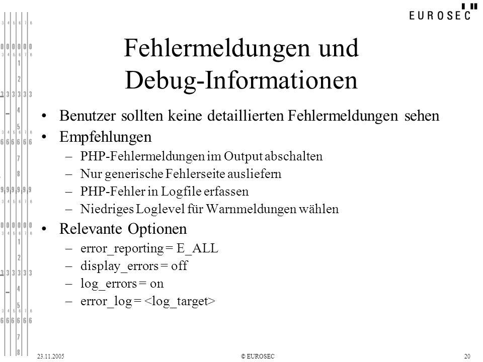 23.11.2005© EUROSEC20 Fehlermeldungen und Debug-Informationen Benutzer sollten keine detaillierten Fehlermeldungen sehen Empfehlungen –PHP-Fehlermeldungen im Output abschalten –Nur generische Fehlerseite ausliefern –PHP-Fehler in Logfile erfassen –Niedriges Loglevel für Warnmeldungen wählen Relevante Optionen –error_reporting = E_ALL –display_errors = off –log_errors = on –error_log =