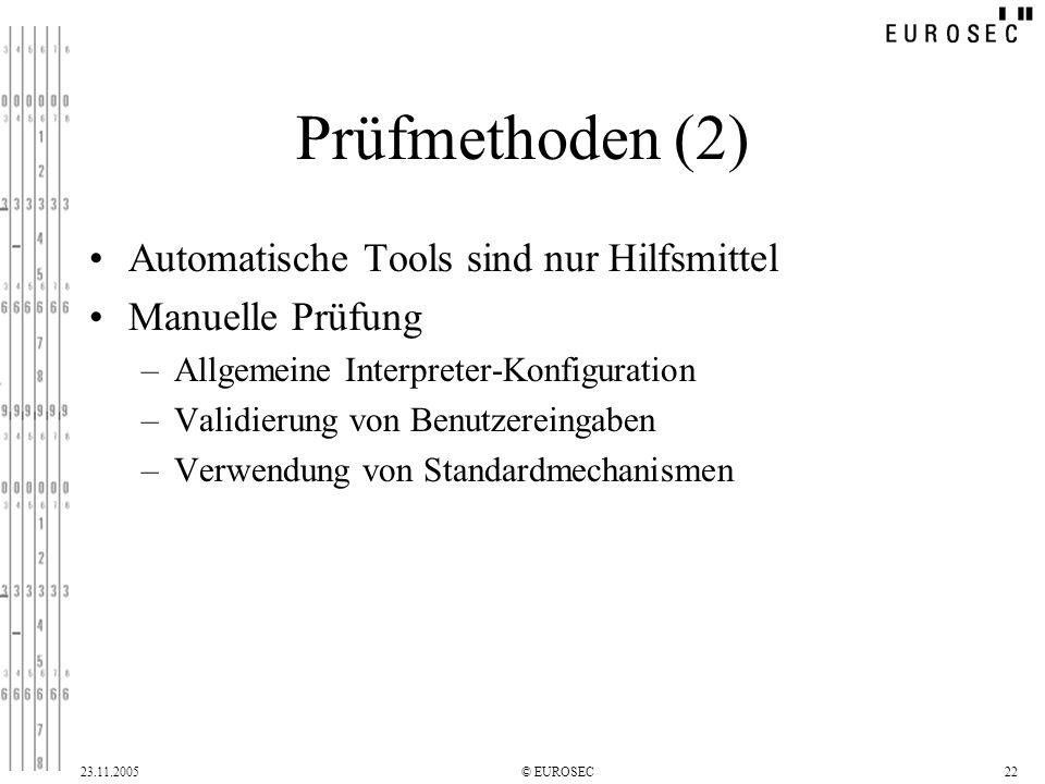 23.11.2005© EUROSEC22 Prüfmethoden (2) Automatische Tools sind nur Hilfsmittel Manuelle Prüfung –Allgemeine Interpreter-Konfiguration –Validierung von Benutzereingaben –Verwendung von Standardmechanismen