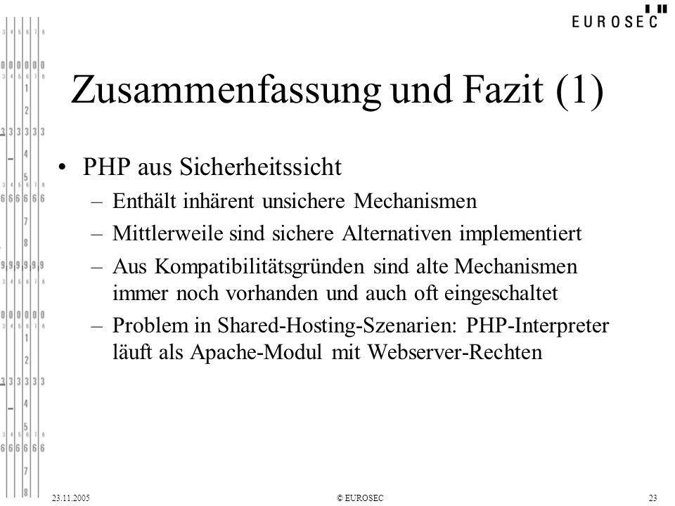 23.11.2005© EUROSEC23 Zusammenfassung und Fazit (1) PHP aus Sicherheitssicht –Enthält inhärent unsichere Mechanismen –Mittlerweile sind sichere Alternativen implementiert –Aus Kompatibilitätsgründen sind alte Mechanismen immer noch vorhanden und auch oft eingeschaltet –Problem in Shared-Hosting-Szenarien: PHP-Interpreter läuft als Apache-Modul mit Webserver-Rechten