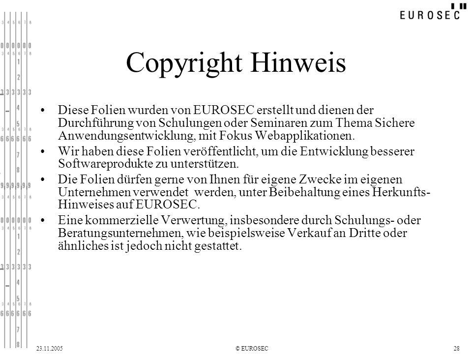 23.11.2005© EUROSEC28 Copyright Hinweis Diese Folien wurden von EUROSEC erstellt und dienen der Durchführung von Schulungen oder Seminaren zum Thema Sichere Anwendungsentwicklung, mit Fokus Webapplikationen.