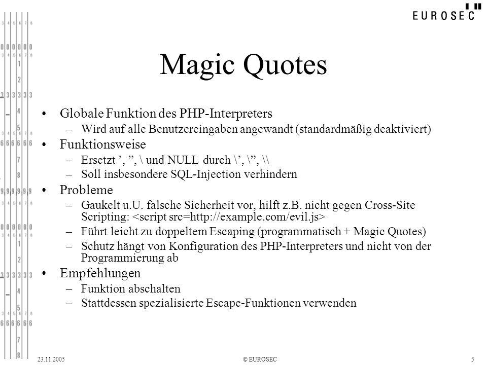 23.11.2005© EUROSEC5 Magic Quotes Globale Funktion des PHP-Interpreters –Wird auf alle Benutzereingaben angewandt (standardmäßig deaktiviert) Funktionsweise –Ersetzt,, \ und NULL durch \, \, \\ –Soll insbesondere SQL-Injection verhindern Probleme –Gaukelt u.U.