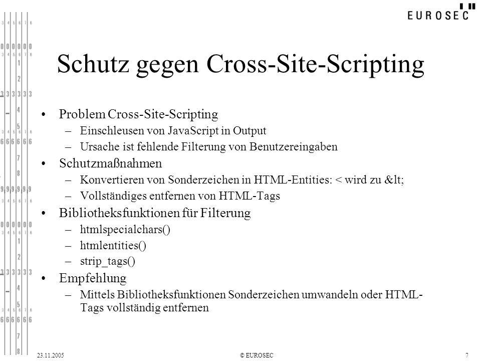 23.11.2005© EUROSEC7 Schutz gegen Cross-Site-Scripting Problem Cross-Site-Scripting –Einschleusen von JavaScript in Output –Ursache ist fehlende Filterung von Benutzereingaben Schutzmaßnahmen –Konvertieren von Sonderzeichen in HTML-Entities: < wird zu < –Vollständiges entfernen von HTML-Tags Bibliotheksfunktionen für Filterung –htmlspecialchars() –htmlentities() –strip_tags() Empfehlung –Mittels Bibliotheksfunktionen Sonderzeichen umwandeln oder HTML- Tags vollständig entfernen