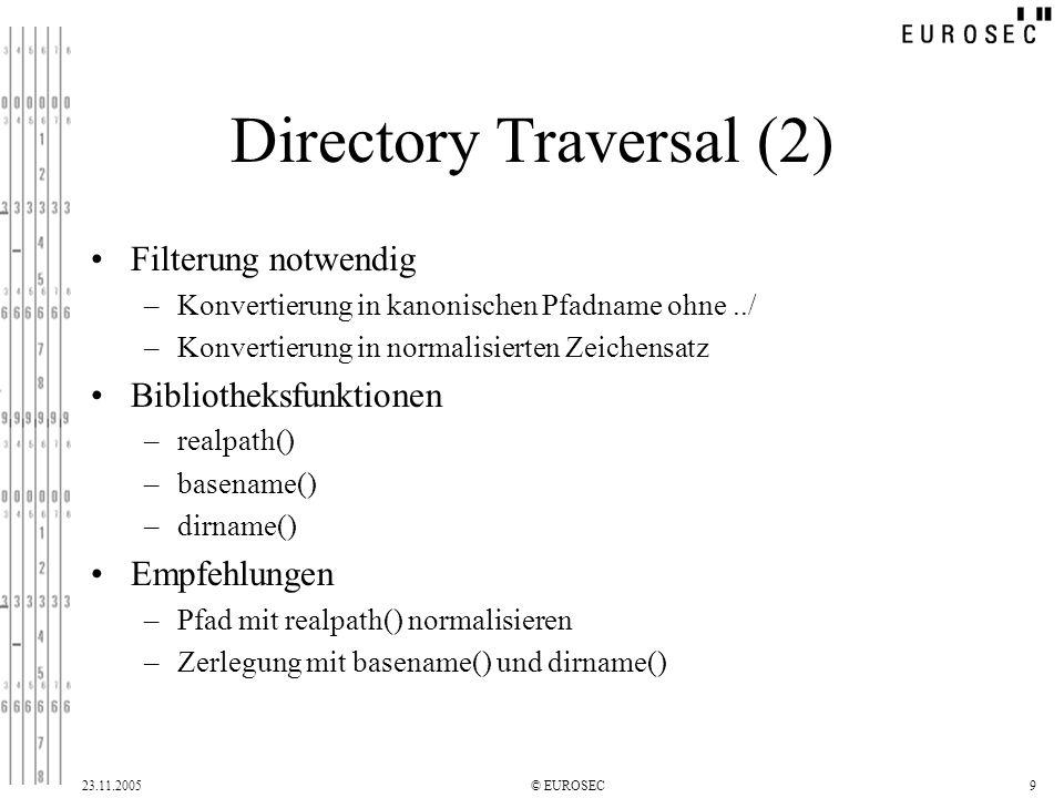 23.11.2005© EUROSEC9 Directory Traversal (2) Filterung notwendig –Konvertierung in kanonischen Pfadname ohne../ –Konvertierung in normalisierten Zeichensatz Bibliotheksfunktionen –realpath() –basename() –dirname() Empfehlungen –Pfad mit realpath() normalisieren –Zerlegung mit basename() und dirname()