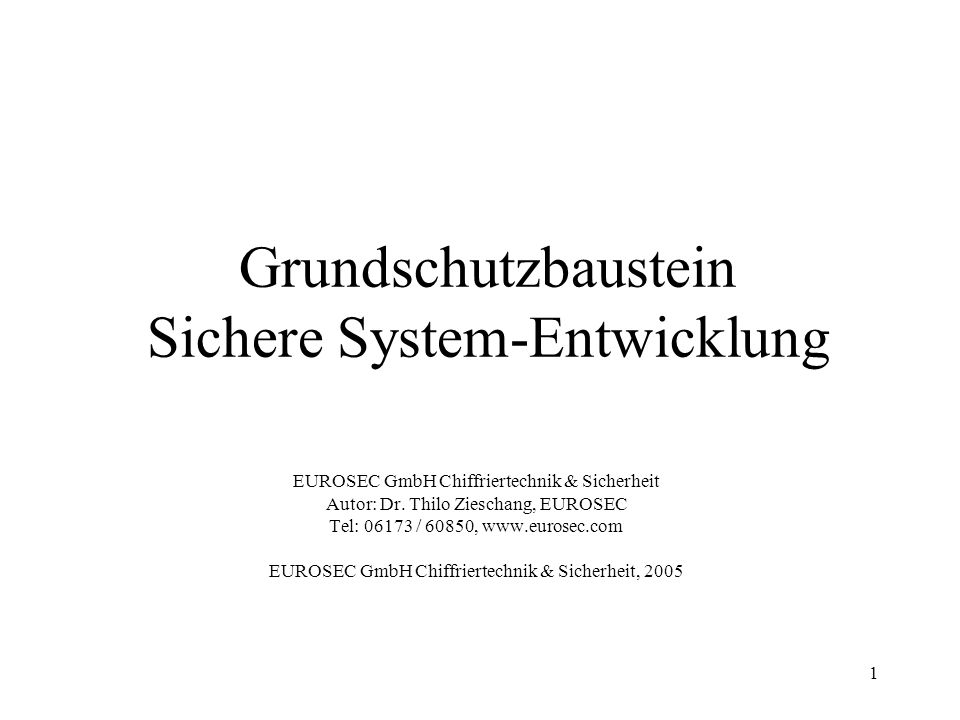1 Grundschutzbaustein Sichere System-Entwicklung EUROSEC GmbH Chiffriertechnik & Sicherheit Autor: Dr. Thilo Zieschang, EUROSEC Tel: 06173 / 60850, ww