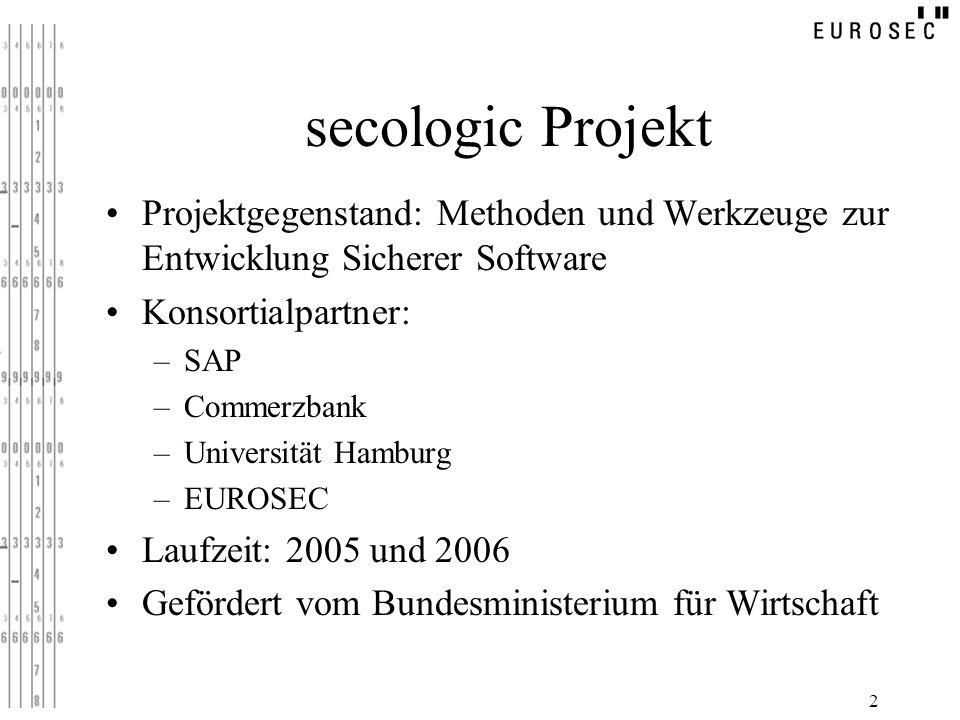 2 secologic Projekt Projektgegenstand: Methoden und Werkzeuge zur Entwicklung Sicherer Software Konsortialpartner: –SAP –Commerzbank –Universität Hamb