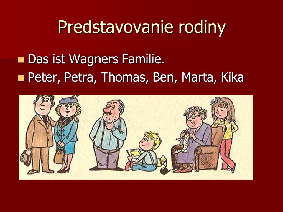 Predstavovanie rodiny Das ist Wagners Familie. Das ist Wagners Familie. Peter, Petra, Thomas, Ben, Marta, Kika Peter, Petra, Thomas, Ben, Marta, Kika