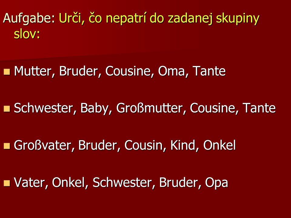 Aufgabe: Urči, čo nepatrí do zadanej skupiny slov: Mutter, Bruder, Cousine, Oma, Tante Mutter, Bruder, Cousine, Oma, Tante Schwester, Baby, Großmutter