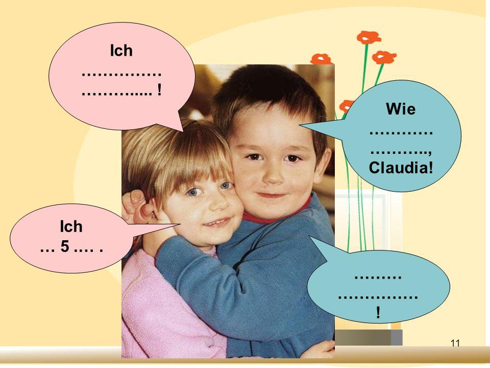 11 Ich …………… ………..... ! Ich … 5.…. Wie ………… ……….., Claudia! ……… …………… !