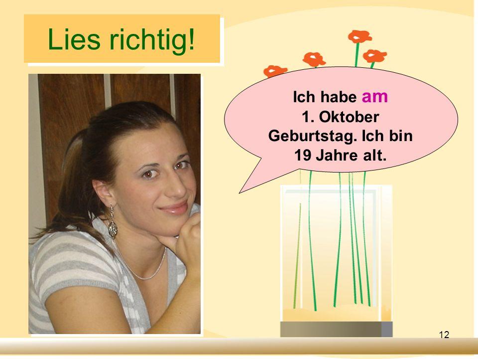 12 Lies richtig! Ich habe am 1. Oktober Geburtstag. Ich bin 19 Jahre alt.