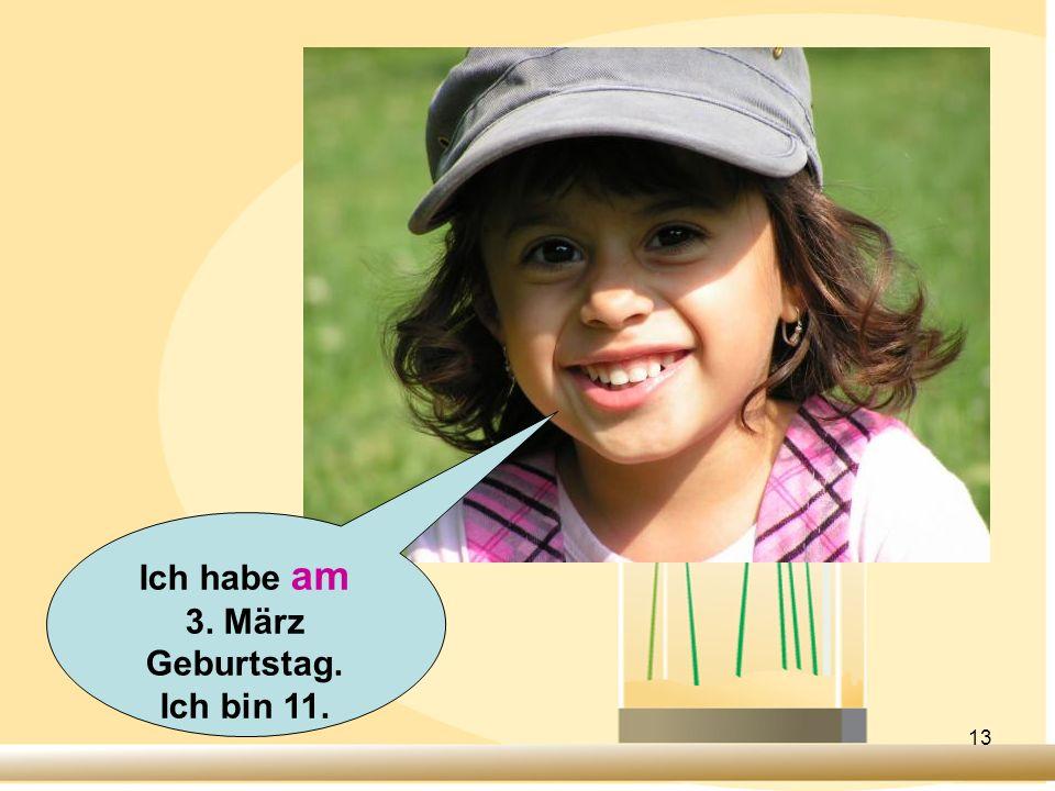 13 Ich habe am 3. März Geburtstag. Ich bin 11.