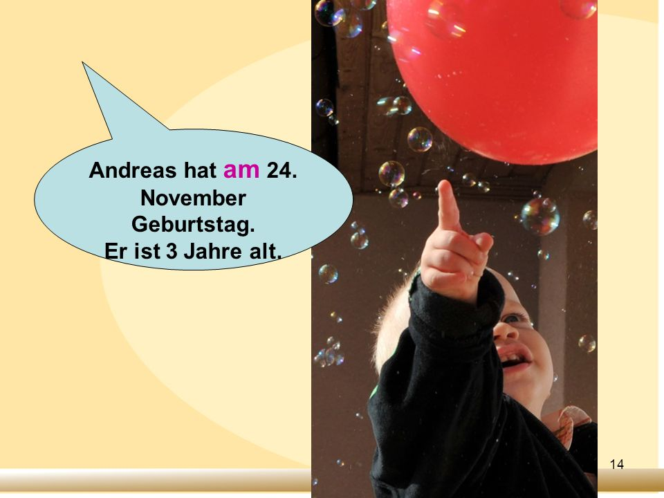14 Andreas hat am 24. November Geburtstag. Er ist 3 Jahre alt.