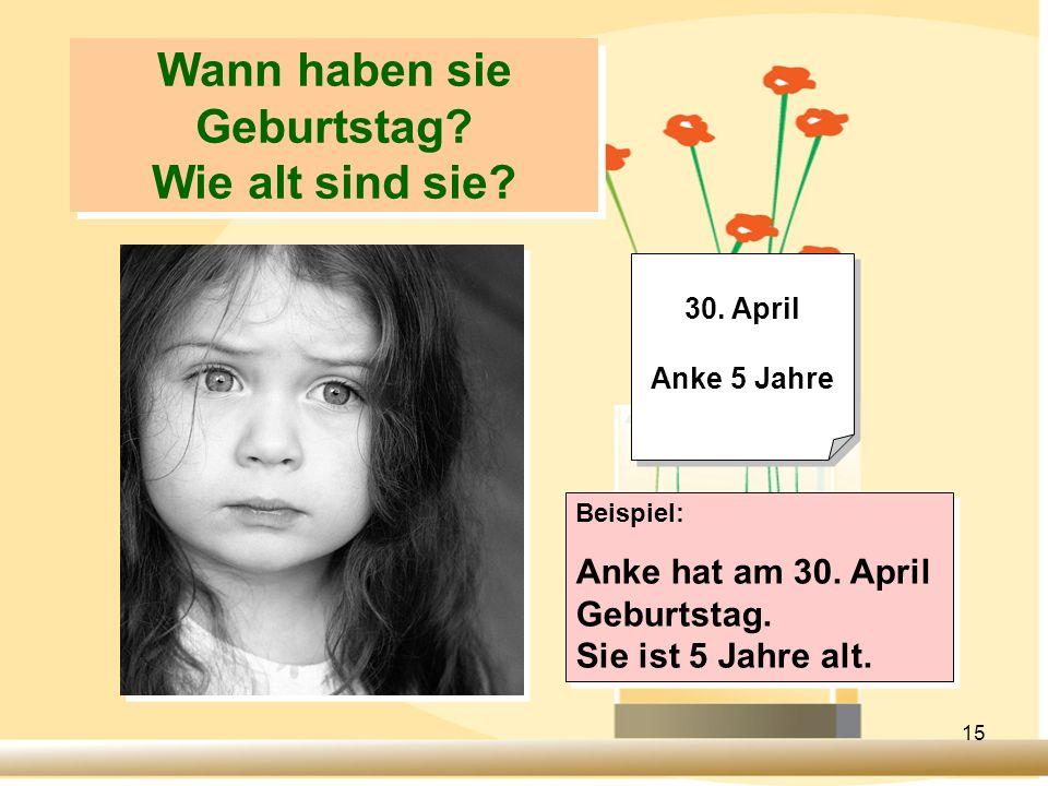15 Wann haben sie Geburtstag? Wie alt sind sie? 30. April Anke 5 Jahre 30. April Anke 5 Jahre Beispiel: Anke hat am 30. April Geburtstag. Sie ist 5 Ja
