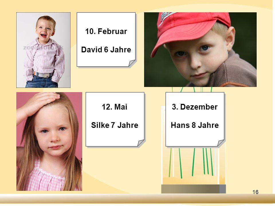 16 10. Februar David 6 Jahre 10. Februar David 6 Jahre 12. Mai Silke 7 Jahre 12. Mai Silke 7 Jahre 3. Dezember Hans 8 Jahre 3. Dezember Hans 8 Jahre