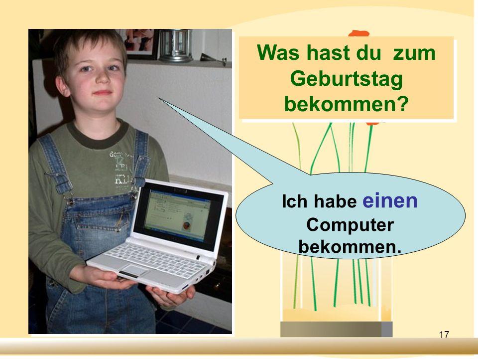 17 Ich habe einen Computer bekommen. Was hast du zum Geburtstag bekommen?