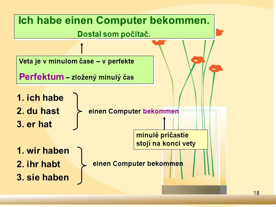 18 Ich habe einen Computer bekommen. Dostal som počítač. 1. ich habe 2. du hast 3. er hat 1. wir haben 2. ihr habt 3. sie haben Veta je v minulom čase