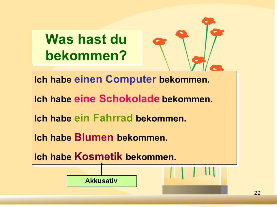 22 Was hast du bekommen? Ich habe einen Computer bekommen. Ich habe eine Schokolade bekommen. Ich habe ein Fahrrad bekommen. Ich habe Blumen bekommen.