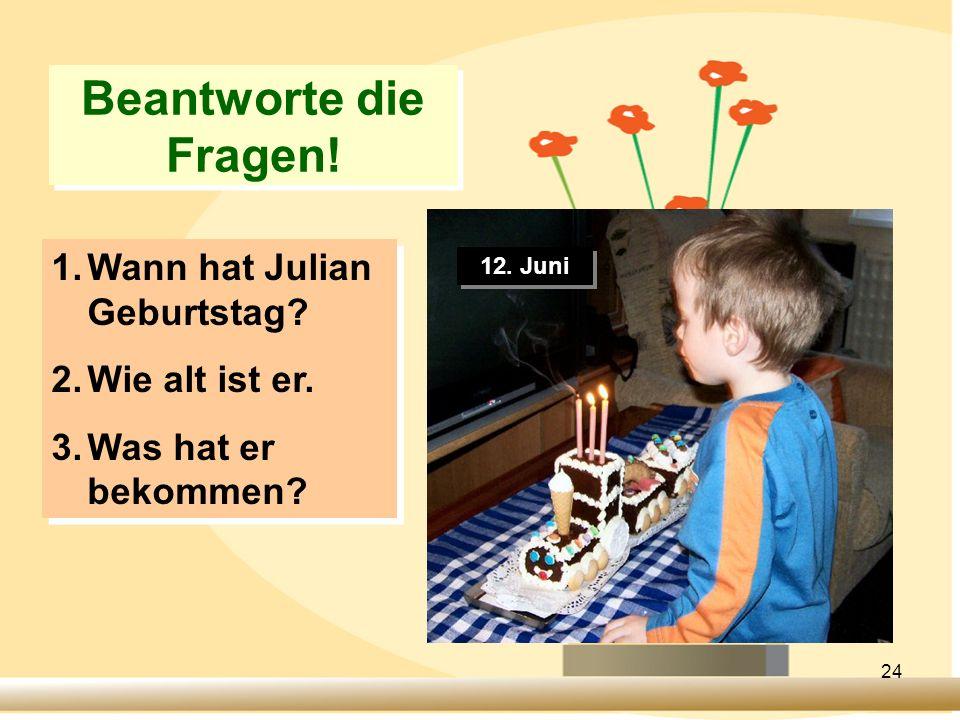 24 Beantworte die Fragen! 12. Juni 1.Wann hat Julian Geburtstag? 2.Wie alt ist er. 3.Was hat er bekommen? 1.Wann hat Julian Geburtstag? 2.Wie alt ist