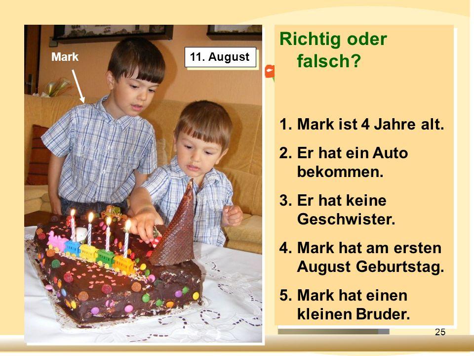 25 Richtig oder falsch? 1.Mark ist 4 Jahre alt. 2.Er hat ein Auto bekommen. 3.Er hat keine Geschwister. 4.Mark hat am ersten August Geburtstag. 5.Mark