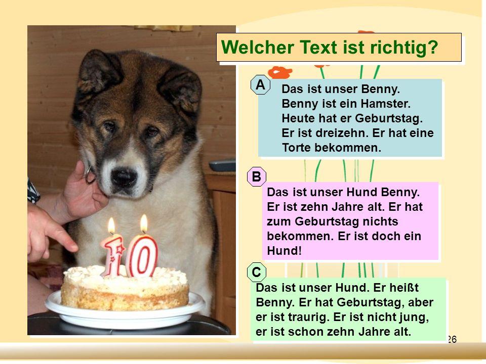 26 Welcher Text ist richtig? Das ist unser Benny. Benny ist ein Hamster. Heute hat er Geburtstag. Er ist dreizehn. Er hat eine Torte bekommen. Das ist