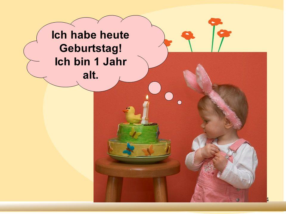 4 Ich habe heute Geburtstag! Ich bin 1 Jahr alt.