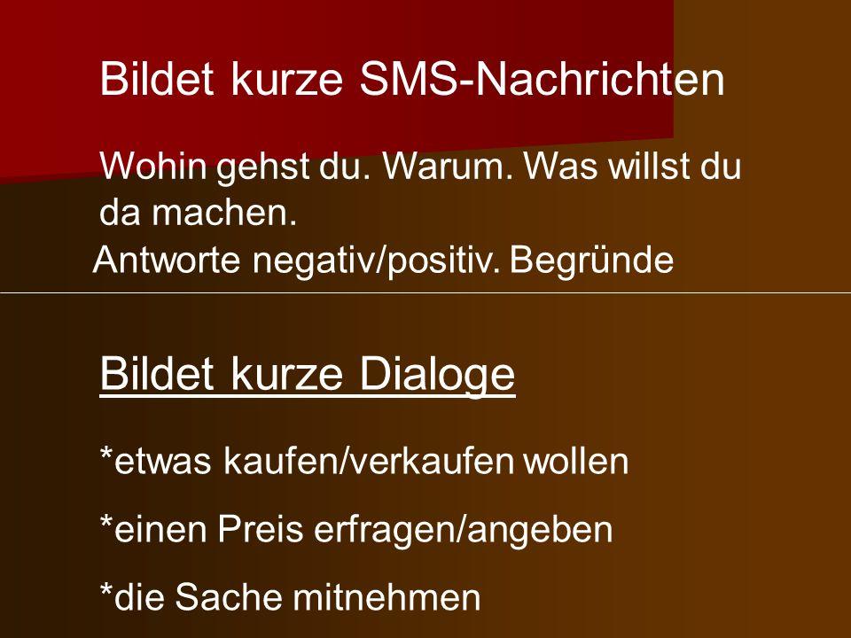 Bildet kurze SMS-Nachrichten Wohin gehst du. Warum. Was willst du da machen. Bildet kurze Dialoge *etwas kaufen/verkaufen wollen *einen Preis erfragen