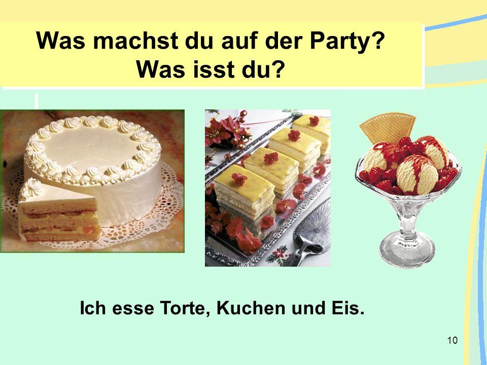 10 Was machst du auf der Party? Was isst du? Ich esse Torte, Kuchen und Eis.