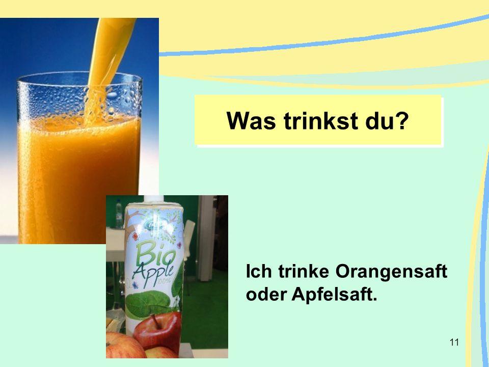11 Ich trinke Orangensaft oder Apfelsaft. Was trinkst du?