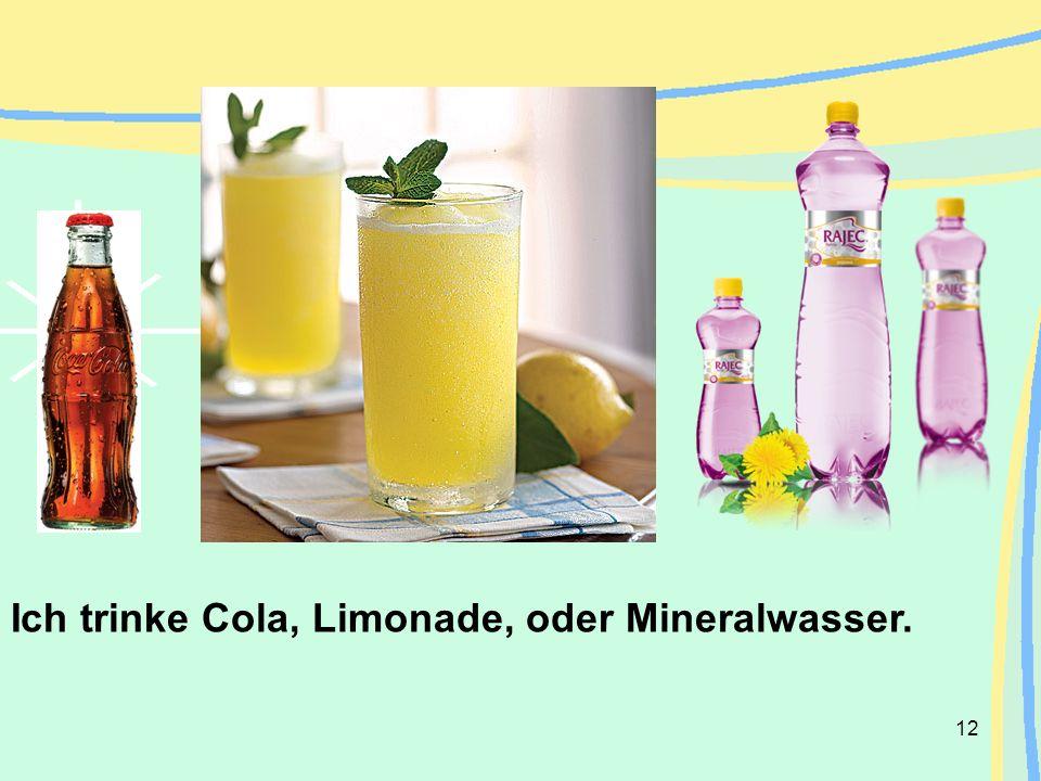 12 Ich trinke Cola, Limonade, oder Mineralwasser.