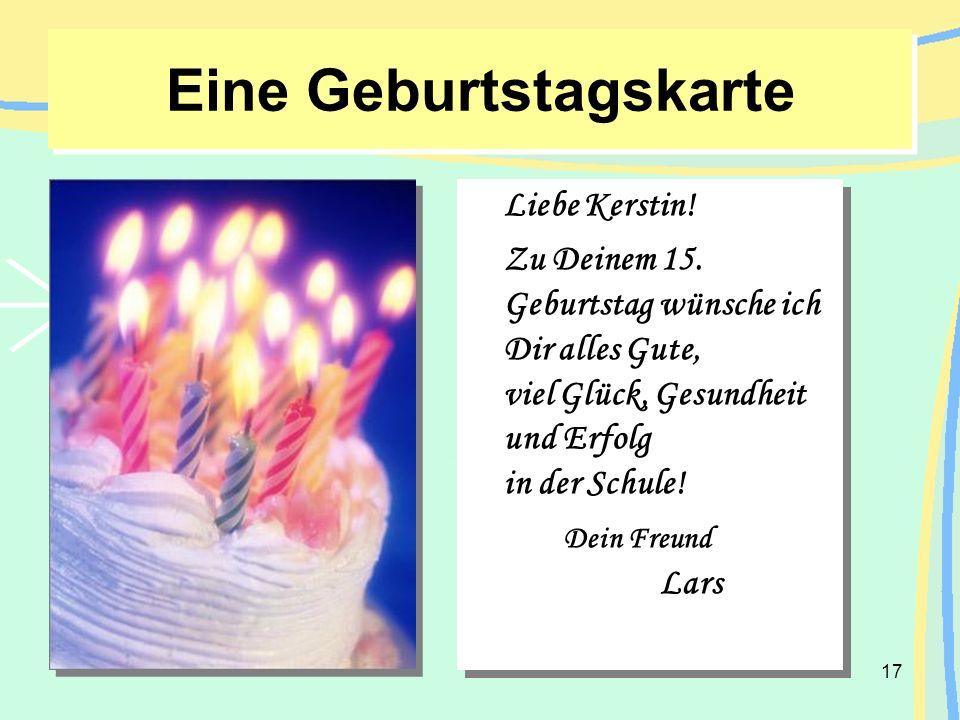 17 Eine Geburtstagskarte Liebe Kerstin! Zu Deinem 15. Geburtstag wünsche ich Dir alles Gute, viel Glück, Gesundheit und Erfolg in der Schule! Dein Fre