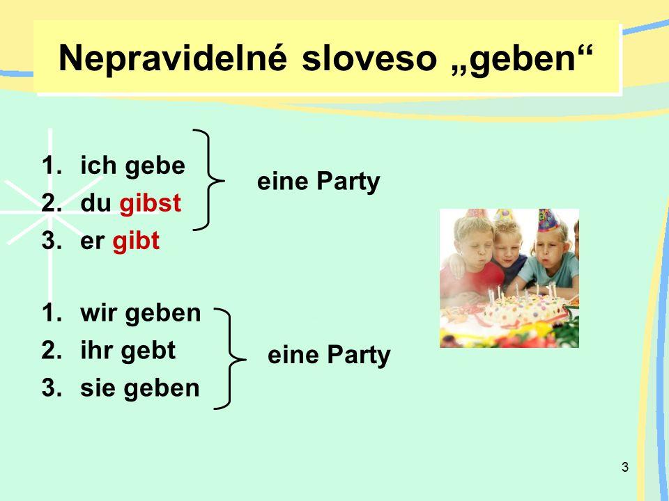 3 Nepravidelné sloveso geben 1.ich gebe 2.du gibst 3.er gibt 1.wir geben 2.ihr gebt 3.sie geben eine Party