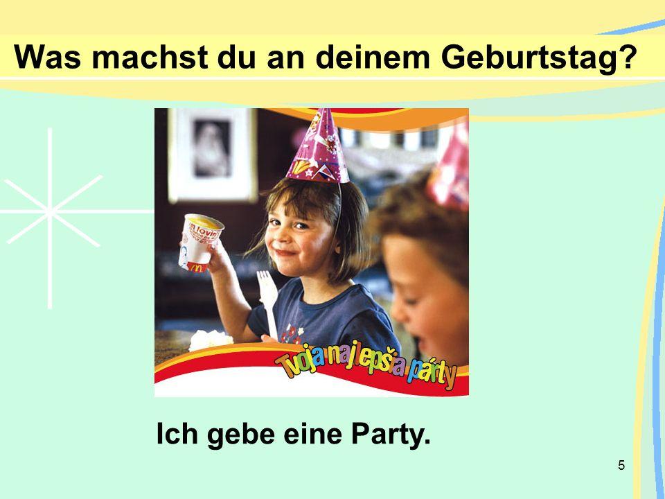 5 Was machst du an deinem Geburtstag? Ich gebe eine Party.